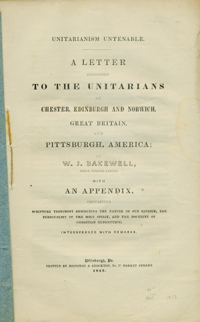 Unitarianism Untenable. A Letter Addressed to the Unitarians of Chester, Edinburgh and Norwich, Great Britain, and Pittsburgh, America; by W. J. Bakewell, their Former Pastor. With an Appendix . . . Interspersed with Remarks. W. J. Bakewell.