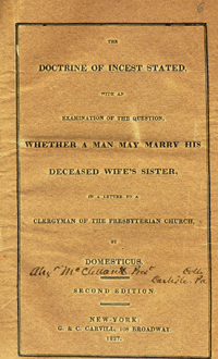The Doctrine of Incest Stated, with an Examination of the Question, Whether a Man May Marry his Deceased Wife's Sister, in a Letter to a Clergyman of the Presbyterian Church, by Domesticus [pseud]. Second Edition. Leviticus 18:18, Alexander McClelland.