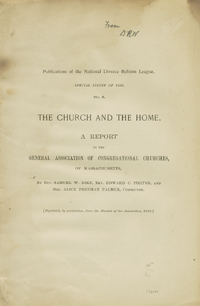 Publications of the National Divorce Reform League. Special Issues of 1893. No. 3. The Church and the Home. A Report to the General Association of Congregational Churches, of Massachusetts [wrapper title]. Rev. Samuel W. Dike, Rev. Edward C. Porter, Mrs. Alice Freeman Palmer.