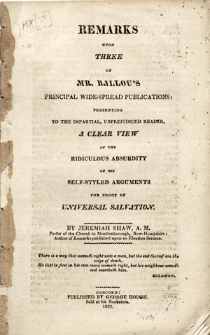 Remarks upon Three of Mr. Ballou's Principal Wide-Spread Publications: Presenting to the Impartial, Unprejudiced Reader, a Clear View of the Ridiculous Absurdity of his Self-Styled Arguments for the Proof of Universal Salvation. Hosea Ballou, Jeremiah Shaw.