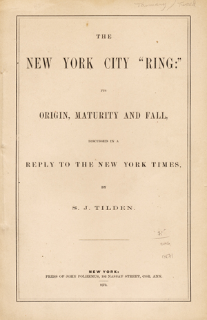 """The New York City """"Ring:"""" its Origin, Maturity and Fall, Discussed in a Reply to the New York Times [wrapper title]. Tilden, amuel, ones."""