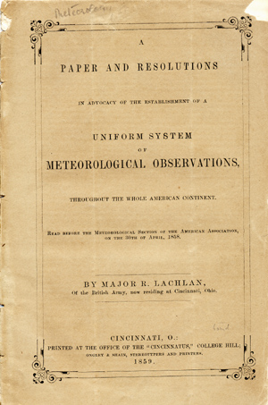A Paper and Resolution in Advocacy of the Establishment of a Uniform System of Meteorological Observations, Throughout the Whole American Continent. Read Before the Meteorological Section of the American Association on the 30th of April, 1858. Major of the British Army Lachlan, obert.