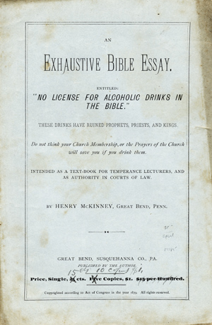 """An Exhaustive Bible Essay. Entitled: """"No License for Alcoholic Drinks in the Bible."""" These Drinks Have Ruined Prophets, Priests, and Kings. Do not think your Church Membership, or the Prayers of the Church will save you if you drink them [wrapper title]. Henry McKenney."""