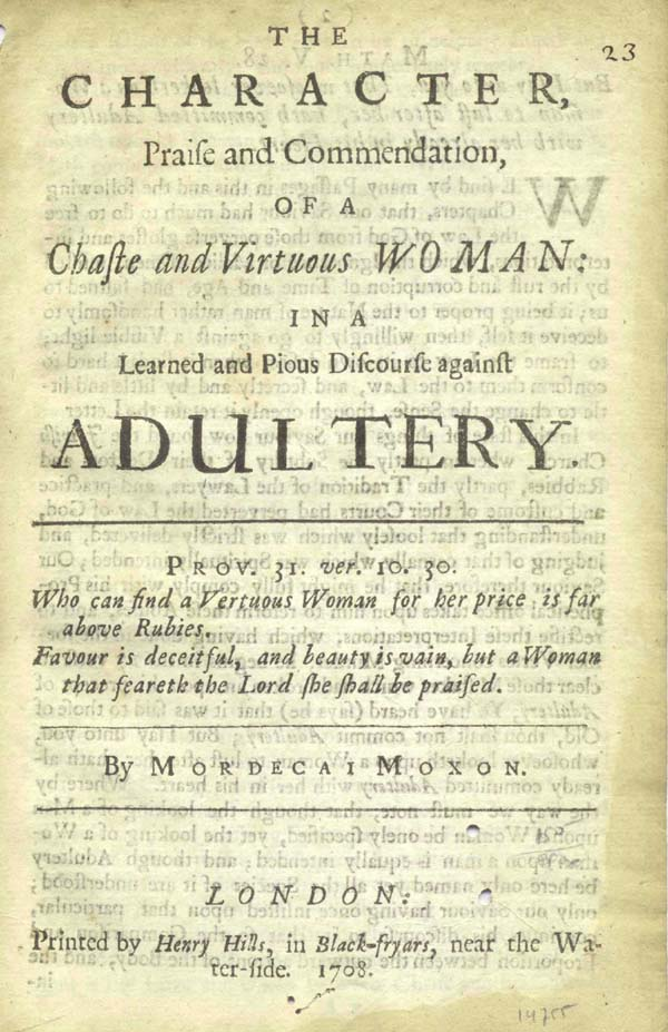 The Character, Praise and Commendation, of a Chaste and Virtuous Woman: in a Learned and Pious Discourse against Adultery. Adultery, Mordecai Moxon, attributed author, but John Hinde or Robert Bolton?