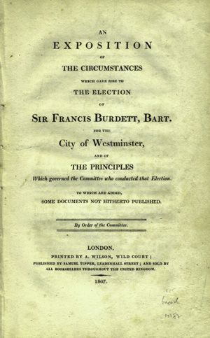 An Exposition of the Circumstances which gave Rise to the Election of Sir Francis Burdett, Bart. for the City of Westminster, and of the Principles which governed the Committee who Conducted that Election. To Which are Added, some Documents not Hitherto Published. Sir Francis Burdett, Westminster Committee.