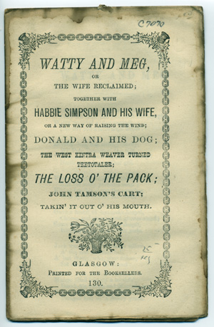 Watty and Meg, or The Wife Reclaimed; Together with Habbie Simpson and his Wife, or A New Way of Raising the Wind; Donald and his Dog; The West Kintra Weaver Turned Teetotaler; The Loss o'the Pack; John Tamson's Cart; Takin' it out o' his Mouth. Chapbook.