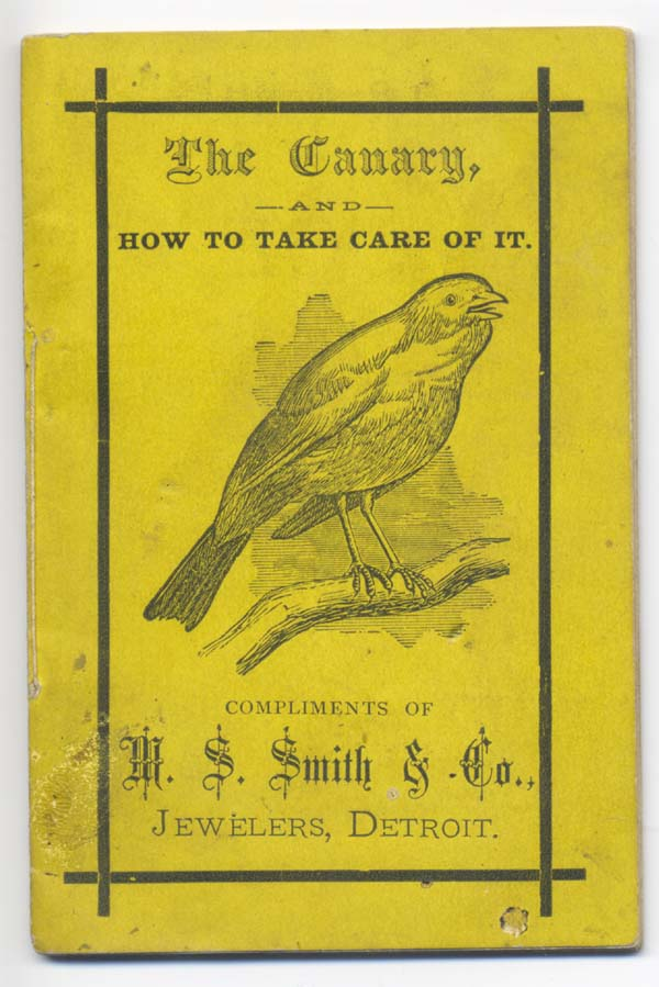 The Canary and How to Take Care of It. Compliments of M. S. Smith & Co., Jewelers, Detroit [wrapper title]. Detroit.