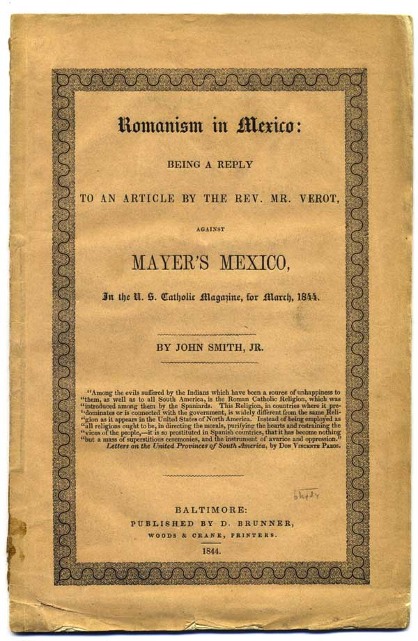Romanism in Mexico: Being a Reply to an Article by the Rev. Mr. Verot, Against Mayer's Mexico, in the U. S. Catholic Magazine, for March, 1844. By John Smith, Jr. Catholic Panic, John Smith, Jr, pseud. of Brantz Mayer?