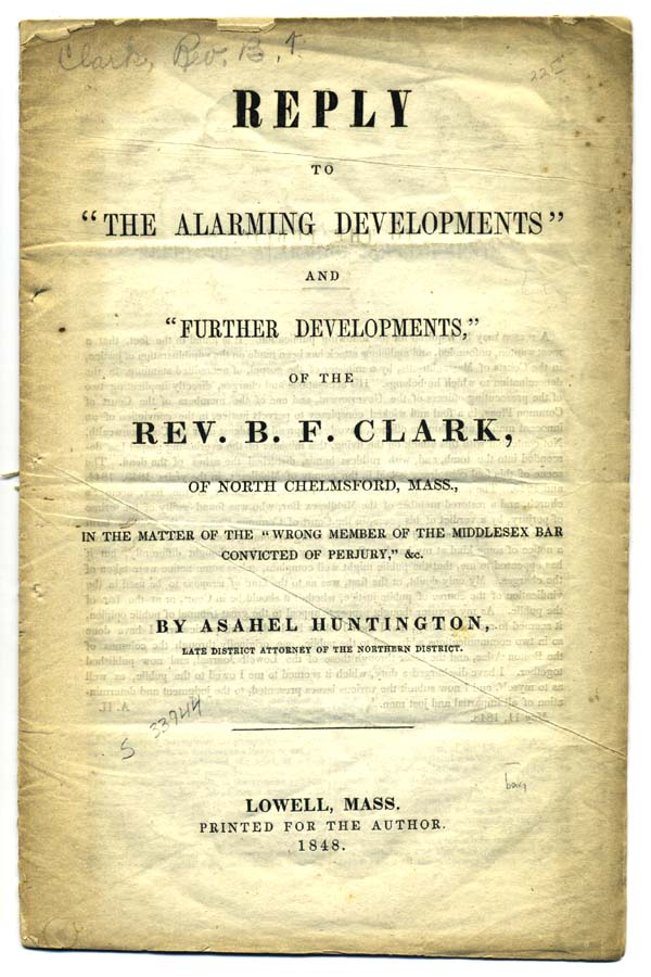 """Reply to """"The Alarming Developments"""" and """"Further Developments,"""" of the Rev. B. F. Clark, of North Chelmsford, Mass., in the Matter of the """"Wrong Member of the Middlesex Bar Convicted of Perjury,"""" &c. Asahel Huntington."""