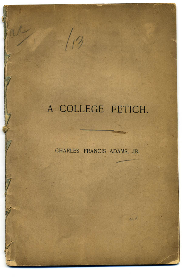A College Fetich. An Address Delivered Before the Harvard Chapter of the Fraternity of the Phi Beta Kappa, in Sanders Theatre, Cambridge, June 28, 1883. Charles Francis Adams, Jr.