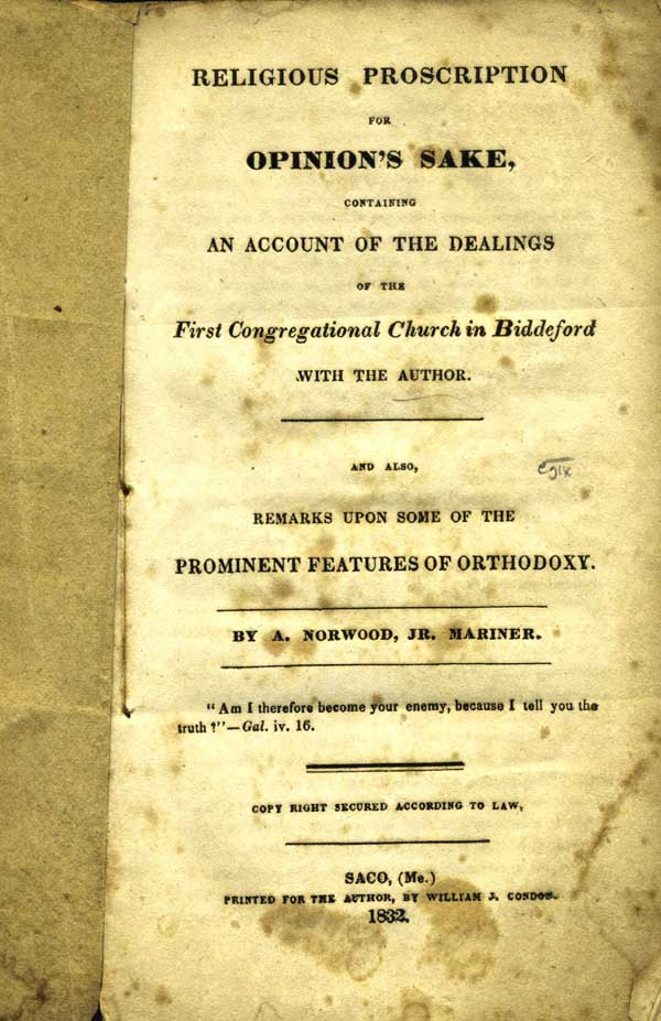 Religious Proscription for Opinion's Sake, Containing an Account of the Dealings of the First Congregational Church in Biddeford with the Author. And Also, Remarks upon some of the Prominent Features of Orthodoxy. By A. Norwood, Jr. Mariner. Controversial Mariners, Norwood Jr, Abraham.