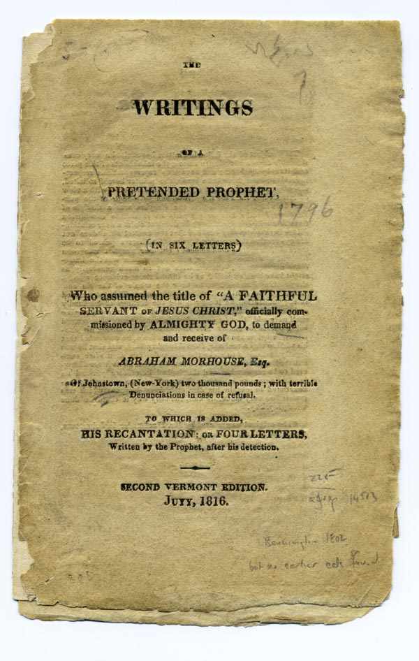 """The Writings of a Pretended Prophet, (In Six Letters) Who Assumed The Title Of """"A Faithful Servant Of Jesus Christ,"""" Officially Commissioned By Almighty God, to Demand and Receive Of Abraham Morhouse, Esq. of Johnstown (New-York) Two Thousand Pounds; With Terrible Denunciations In Case Of Refusal. To which is Added, His Recantation: or Four Letters, Written By The Prophet, After His Detection. Second Vermont Edition. Abraham Morhouse."""
