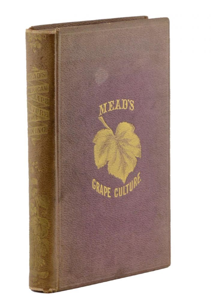 An Elementary Treatise on American Grape Culture and Wine Making . . . Illustrated with Nearly 200 Engravings Drawn from Nature. Peter B. Mead.