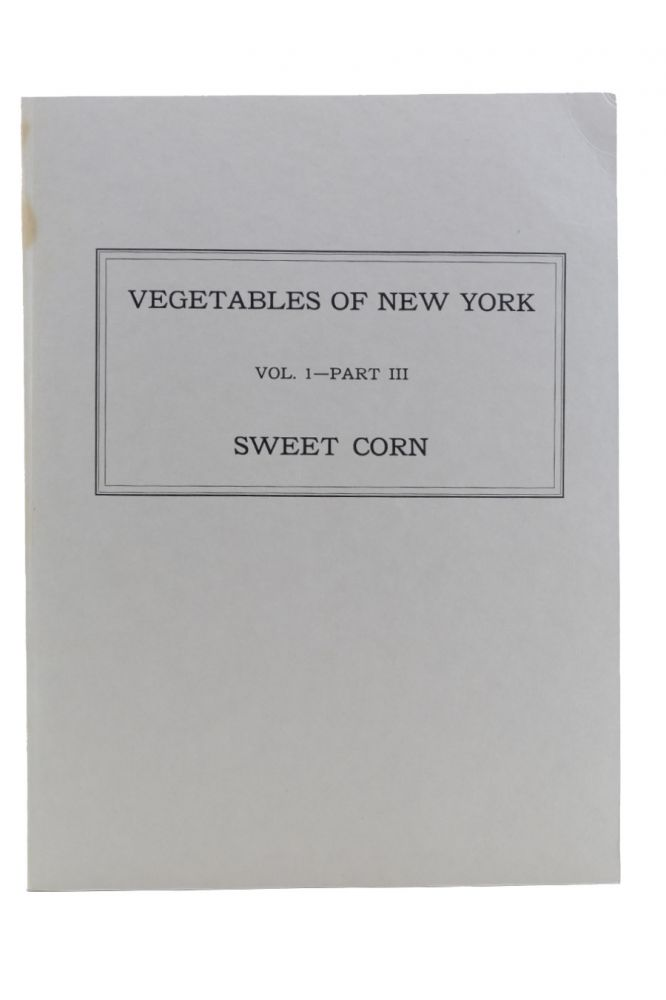 The Vegetables of New York. [Wrapper title:] Vegetables of New York: Vol. 1—Part III: Sweet Corn. Agriculture, William T. Tapley, Walter D. Enzie, Glen P. Van Eseltine.