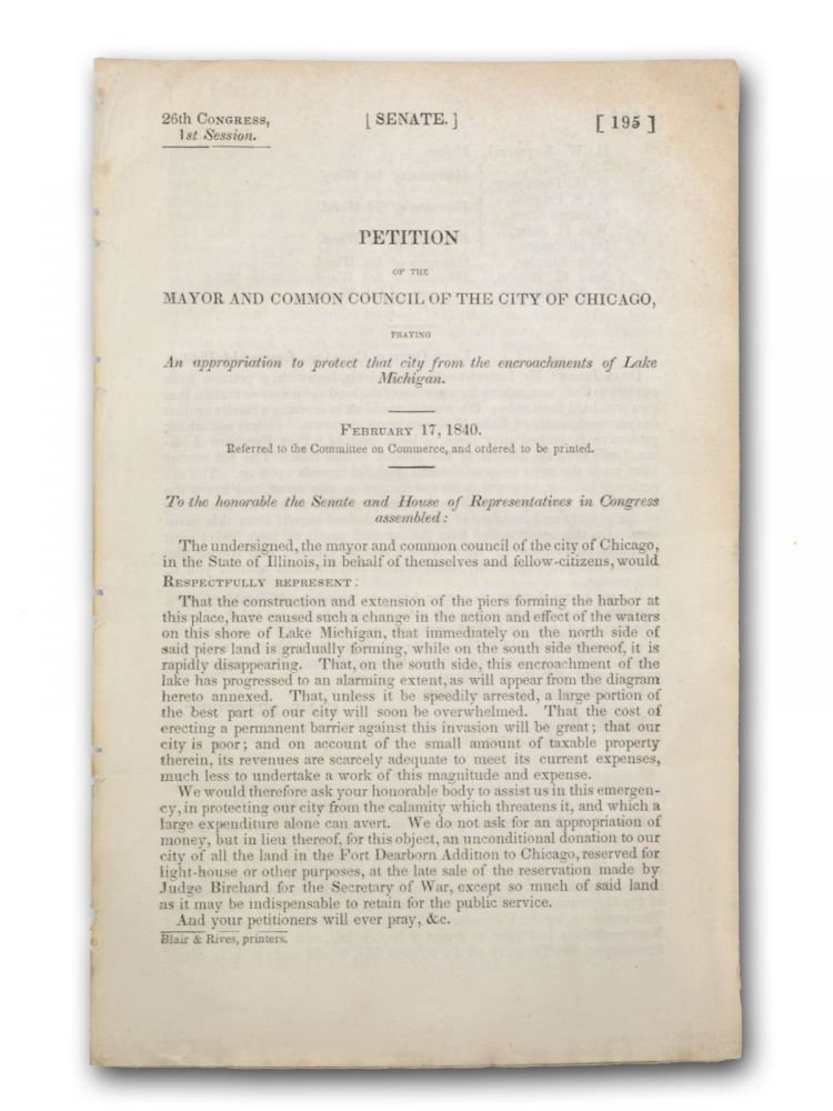 Petition of the Mayor and Common Council of the City of Chicago, Praying an appropriation to protect that city from the encroachments of Lake Michigan. February 17, 1840 . . . [caption title]. Chicago, Eli S. Prescott B. W. Raymond, W. L. Newberry.