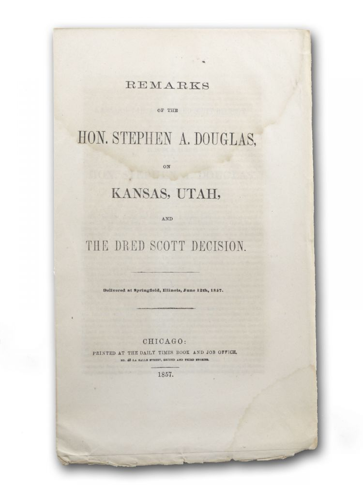 Remarks of the Hon. Stephen A. Douglas on Kansas, Utah, and the Dred Scott Decision. Delivered at Springfield, Illinois, June 12th, 1857. Chicago, Slavery, Stephen A. Douglas.