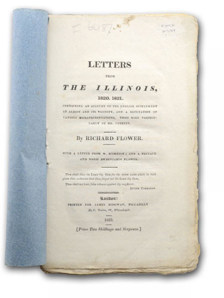 Letters from the Illinois, 1820. 1821. Containing an Account of the English Settlement at Albion and its Vicinity, and a Refutation of Various Misrepresentations, those more particularly of Mr. Cobbett . . . with a Letter from Mr. Birkbeck; and a Preface and Notes by Benjamin Flower. Illinois, Richard Flower.