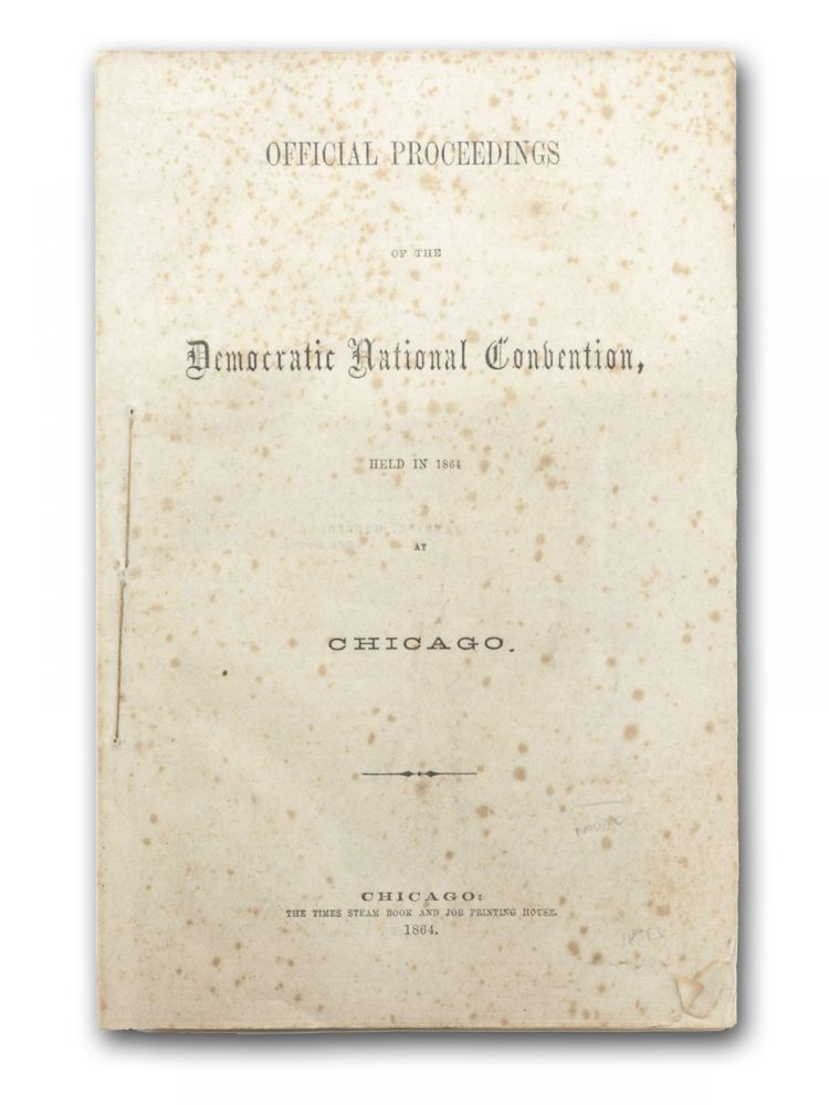 Official Proceedings of the Democratic National Convention, Held in 1864 at Chicago. Chicago, National Convention Democratic Party.