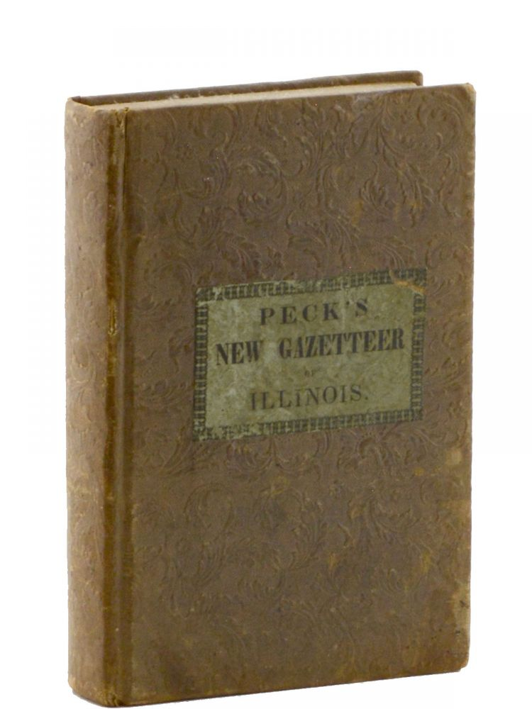 A Gazetteer of Illinois in Three Parts . . . Second Edition, Entirely Revised, Corrected, and Enlarged. Illinois, Richard Peck.