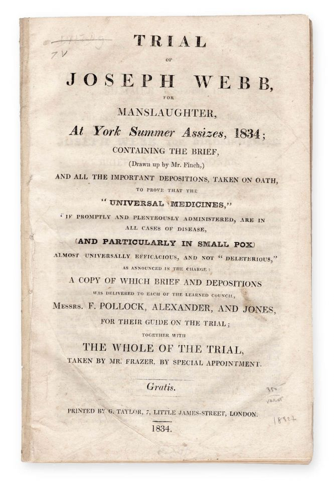 """Trial of Joseph Webb, for Manslaughter, at York Summer Assizes, 1834; Containing the Brief, (Drawn up by Mr. Finch,) and all the Important Depositions, Taken on Oath, to Prove that the """"Universal Medicines,"""" if promptly and plenteously administered, are in all cases of disease, and particularly in small pox, almost universally efficacious, and not """"deleterious"""" . . . Gratis. Medical Fraud, defendant Joseph Webb, Trials."""