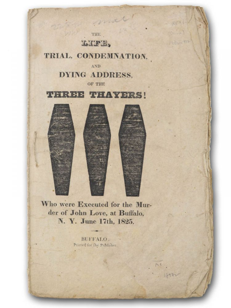 The Life, Trial, Condemnation, and Dying Address of the Three Thayers! Who were Executed for the Murder of John Love, at Buffalo, N. Y. June 17th, 1825. Trials, Isaac Thayer Nelson Thayer, defendants Israel Thayer Jr.