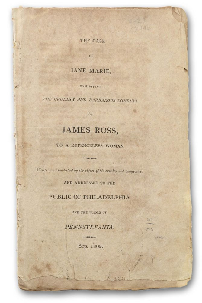 The Case of Jane Marie, Exhibiting the Cruelty and Barbarous Conduct of James Ross, to a Defenceless Woman. Written and published by the object of his cruelty and vengeance, and Addressed to the Public of Philadelphia and the Whole of Pennsylvania. Political Controversies, Jane Marie.