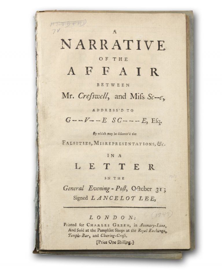 A Narrative of the Affair Between Mr. Creswell, and Miss Sc - - - e, Address'd to G - - v - - e Sc - - - e, Esq. By which may be Discover'd the Falsities, Misrepresentations, &c. in a Letter in the General Evening-Post, October 31; Signed Lancelot Lee. Sexuality, Law, Thomas Estcourt Creswell or Cresswell.