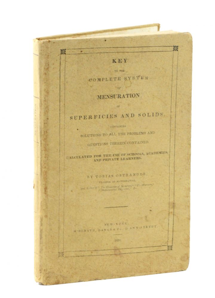 Key to the Complete System of Mensuration of Superfices and Solids. Containing Solutions to All the Problems and Questions Therein Contained, Calculated for the Use of Schools, Academies, and Private Learners. Mathematics, Tobias Ostrander.