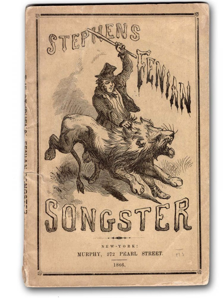 Stephens' Fenian Songster, Containing All the Heart-Stirring and Patriotic Ballads and Songs, as Sung by the Fenian Brotherhood. Irish American, James Stephens.