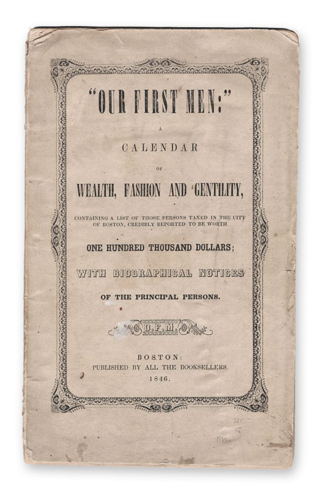 """""""Our First Men:"""" a Calendar of Wealth, Fashion and Gentility, Containing a List of Those Persons Taxed in the City of Boston, Credibly Reported to be Worth One Hundred Thousand Dollars; with Biographical Notices of the Principal Persons. Boston, Anonymous, Wealth."""