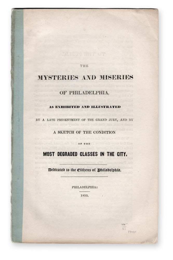 The Mysteries and Miseries of Philadelphia, as Exhibited and Illustrated by a Late Presentment of the Grand Jury, and by a Sketch of the Condition of the Most Degraded Classes in the City. Dedicated to the Citizens of Philadelphia. Low Life, Casper Souder, Jr, Crime, Philadelphia.