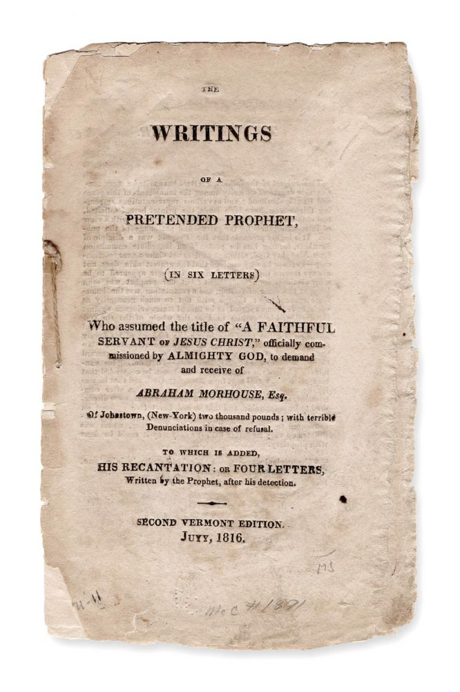 """The Writings of a Pretended Prophet, (In Six Letters) Who Assumed The Title Of """"A Faithful Servant Of Jesus Christ,"""" Officially Commissioned By Almighty God, to Demand and Receive Of Abraham Morhouse, Esq. of Johnstown (New-York) Two Thousand Pounds; With Terrible Denunciations In Case Of Refusal. To which is Added, His Recantation: or Four Letters, Written By The Prophet, After His Detection. Second Vermont Edition. Extortion, Abraham Morhouse, Vermont."""