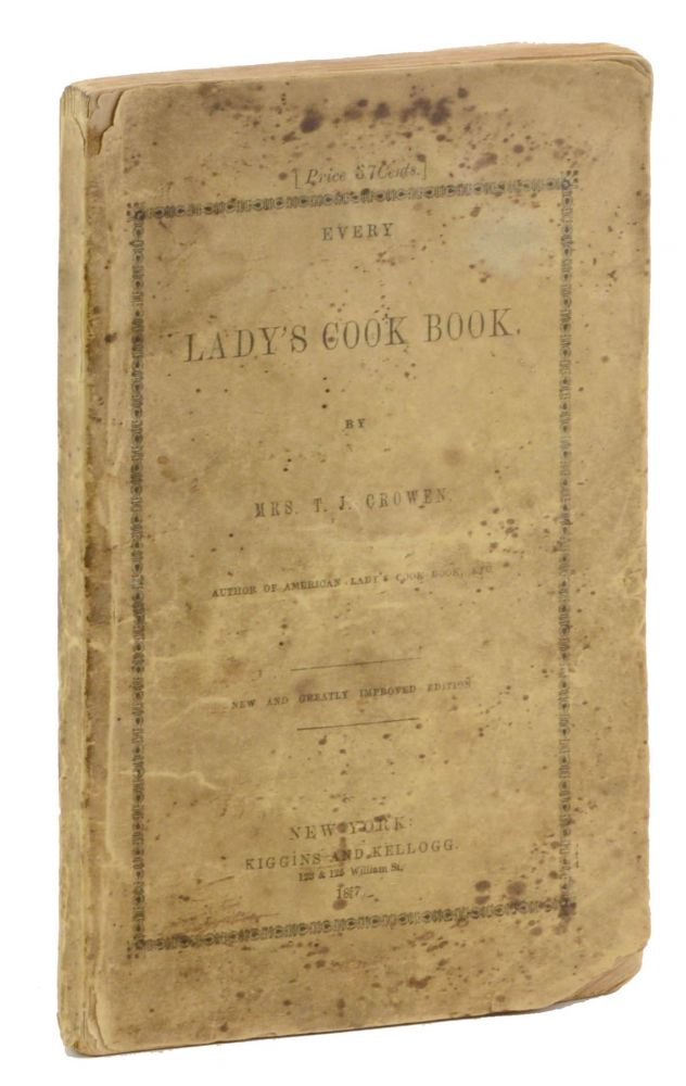 Every Lady's Cook Book. By Mrs. T. J. Crowen, Author of American Lady's Cook Book, etc. New and Greatly Improved Edition. Thomas, Food, Drink.