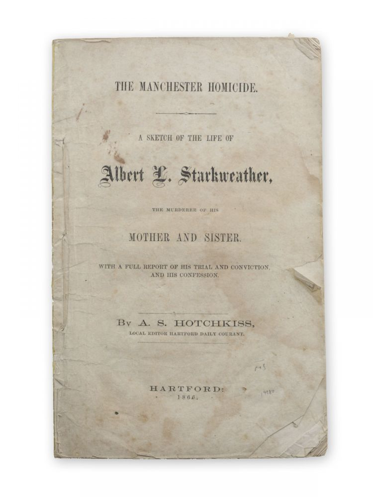 The Manchester Homicide. A Sketch of the Life of Albert L. Starkweather, the Murderer of his Mother and Sister. With a Full Report of his Trial and Conviction, and his Confession. Murder, A. S. Hotchkiss, Albert L. Starkweather, Albert.