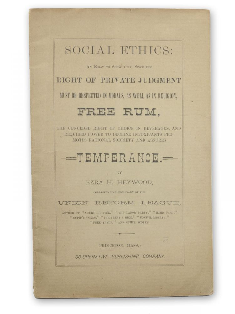 Social Ethics: An Essay to Show that, Since the Right of Private Judgment must be respected in Morals, as well as in Religion, Free Rum, the Conceded Right of Choice in Beverages, and Required Power to Decline Intoxicants Promotes Rational Sobriety and Assures Temperance. By Ezra H. Heywood, Corresponding Secretary of the Union Reform League. Anarchism, Ezra H. Heywood.