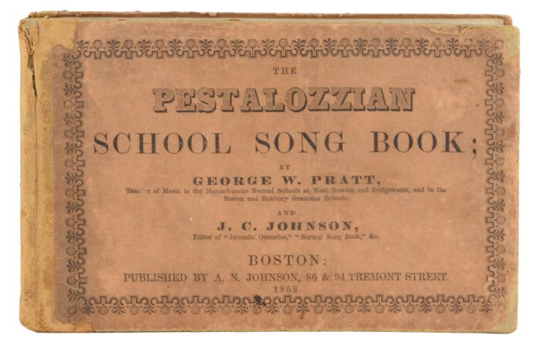 The Pestalozzian School Song Book; Containing, in the First Part, a Complete Course of Instructions in the Elementary Principles of Music . . . and, in the Second Part, a Large Collection of School Songs . . . to which are added, Hymns and Tunes for Devotional Exercises. EDUCATION, George W. Pratt, J. C. Johnson.