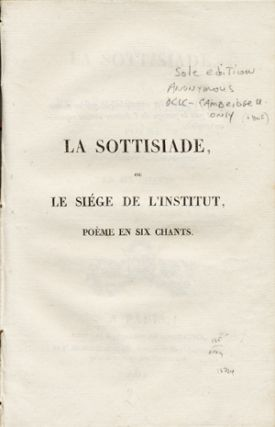 La Sottisiade, ou le Siége de l'Institut, Poème Epi-Satiri-Burlesque en Six Chants. French,...