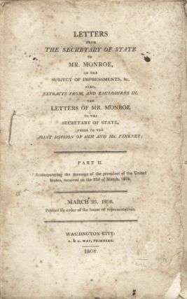 Letters from the Secretary of State to Mr. Monroe, on the Subject of Impressments, &c. Also, Extracts from, and Enclosures in, the Letters of Mr. Monroe to the Secretary of State, Prior to the Joint Mission of Him and Mr. Pinkney . . . March 23, 1808. Printed by the Order of the House of Representatives. James Madison.
