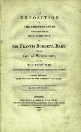An Exposition of the Circumstances which gave Rise to the Election of Sir Francis Burdett, Bart....