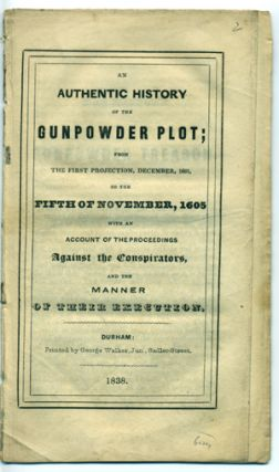 An Authentic history of the Gunpowder Plot; from the First Projection, December, 1601, to the Fifth of November, 1605, with an Account of the Proceedings Against the Conspirators, and the Manner of their Execution. Chapbook.