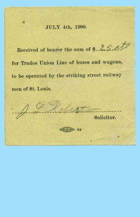 Small printed form, completed in pencil: July 4th, 1900. Received of bearer the sum of $[25 cts] for Trades Union Line of buses and wagons, to be operated by the striking street railway men of St. Louis. [J. L. Robertson] Solicitor. Labor Strikes.