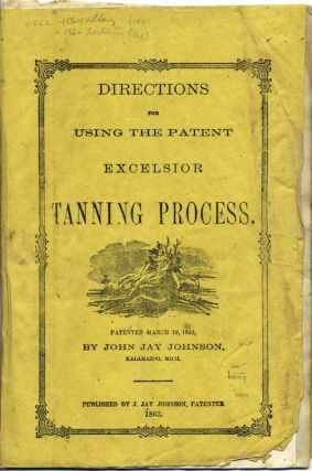 Directions for Using the Patent Excelsior Tanning Process. Patented March 18, 1862 by . . . Kalamazoo, Mich. John Jay Johnson.