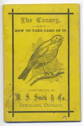 The Canary and How to Take Care of It. Compliments of M. S. Smith & Co., Jewelers, Detroit...
