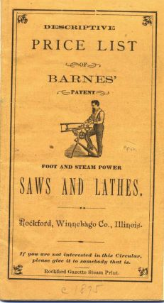 Descriptive Price List of Barnes' Patent Foot and Steam Power Saws and Lathes. Rockford,...