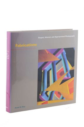 Fabrications: Staged, Altered, and Appropriated Photographs. Anne H. Hoy