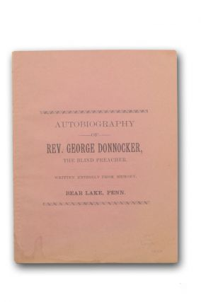 Autobiography of Rev. George Donnocker, the Blind Preacher. Written Entirely from Memory. Bear Lake, Penn. [wrapper title]. Disability, Free Will Baptist, Rev. George Donnocker.