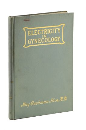 Electricity in Gynecology: The Practical Uses of Electricity in Diseases of Women. Third Edition. May Cushman Rice.