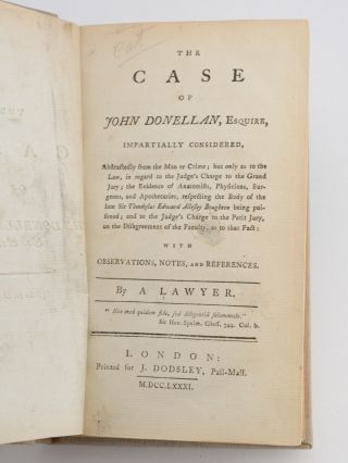 The Case of John Donellan, Esquire, Impartially Considered . . . by a Lawyer. London: Printed for J. Dodsley, Pall-Mall, 1781. [Bound with:] Considerations on the Criminal Proceedings of this Country; on the Danger of Convictions on Circumstantial Evidence; on the Case of Mr. Donnellan [sic]; and on the Alarming Consequences of Prejudice in the Administration of Justice. To which are annexed, Cases of Innocent Persons Condemned and Executed on Circumstantial Evidence: With Remarks Thereon . . . by a Barrister of the Inner Temple. London: Printed for S. Hooper, 1781. [Bound with:] The Theory of Presumptive Proof; or, An Inquiry into the Nature of Circumstantial Evidence: Including an Examination of the Evidence on the Trial of Captain Donnellan [sic].